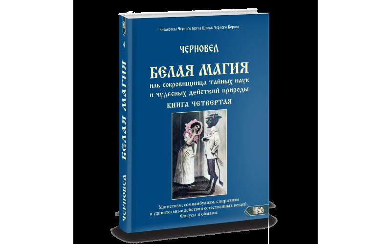 Белая Магия иль сокровищница тайных наук и чудесных действий природы. Книга 4